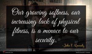 John F. Kennedy quote : Our growing softness our ...