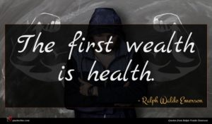 Ralph Waldo Emerson quote : The first wealth is ...