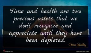 Denis Waitley quote : Time and health are ...