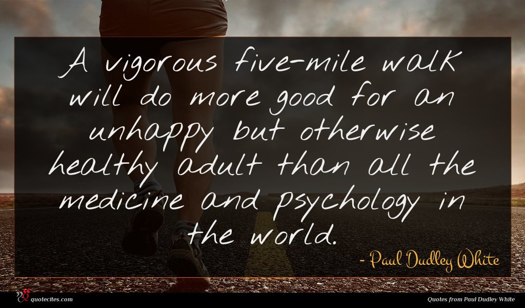 A vigorous five-mile walk will do more good for an unhappy but otherwise healthy adult than all the medicine and psychology in the world.