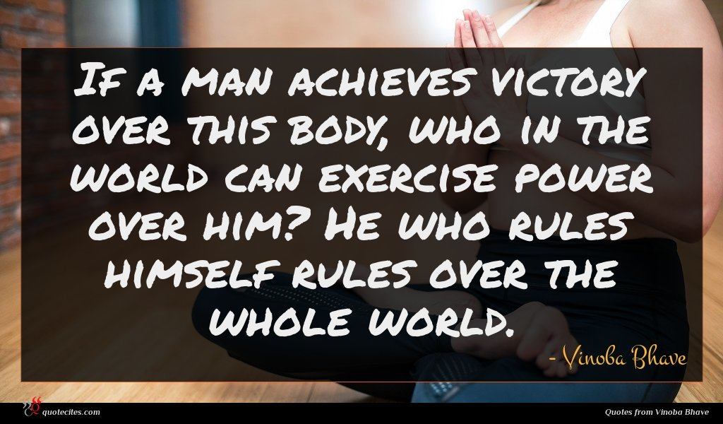 If a man achieves victory over this body, who in the world can exercise power over him? He who rules himself rules over the whole world.