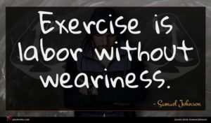 Samuel Johnson quote : Exercise is labor without ...