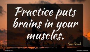 Sam Snead quote : Practice puts brains in ...