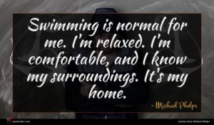 Michael Phelps quote : Swimming is normal for ...