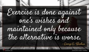George A. Sheehan quote : Exercise is done against ...