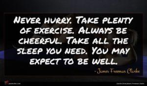 James Freeman Clarke quote : Never hurry Take plenty ...
