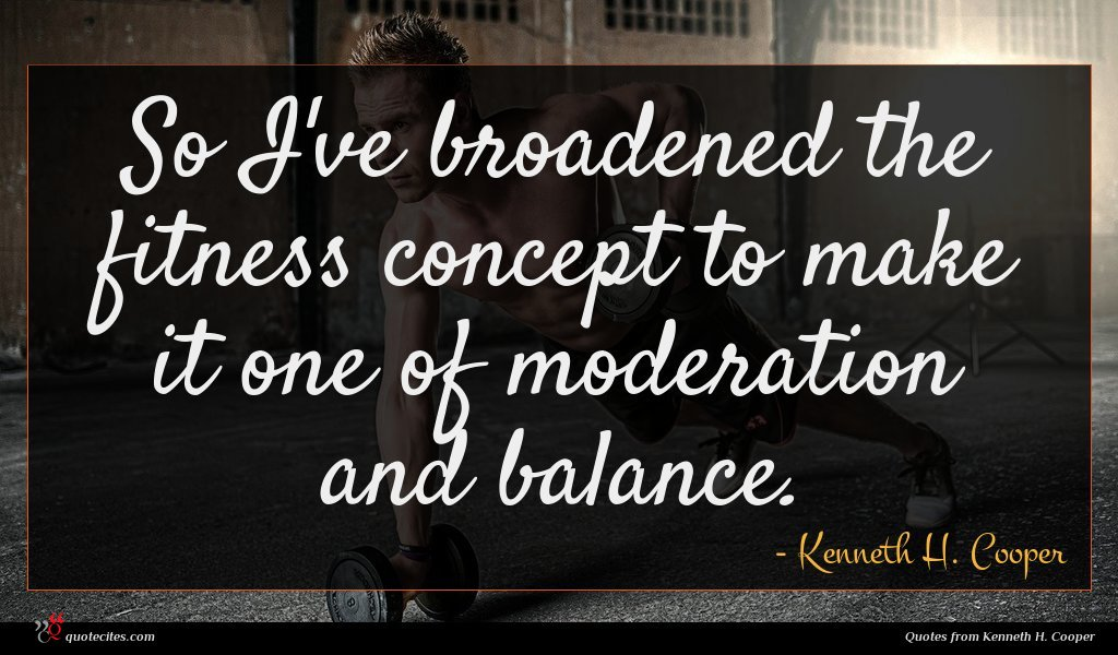 So I've broadened the fitness concept to make it one of moderation and balance.