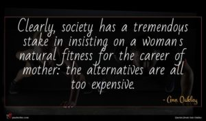 Ann Oakley quote : Clearly society has a ...