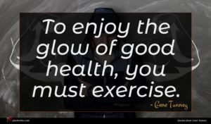 Gene Tunney quote : To enjoy the glow ...