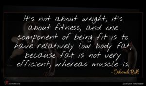 Deborah Bull quote : It's not about weight ...