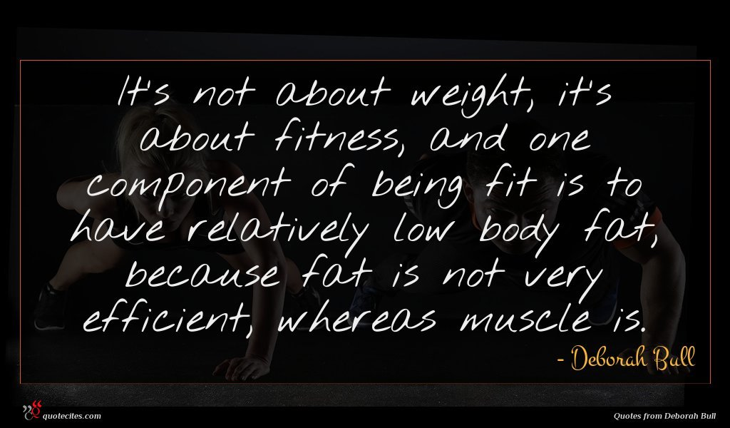 It's not about weight, it's about fitness, and one component of being fit is to have relatively low body fat, because fat is not very efficient, whereas muscle is.