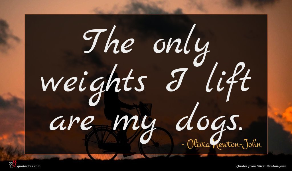 The only weights I lift are my dogs.