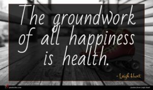 Leigh Hunt quote : The groundwork of all ...