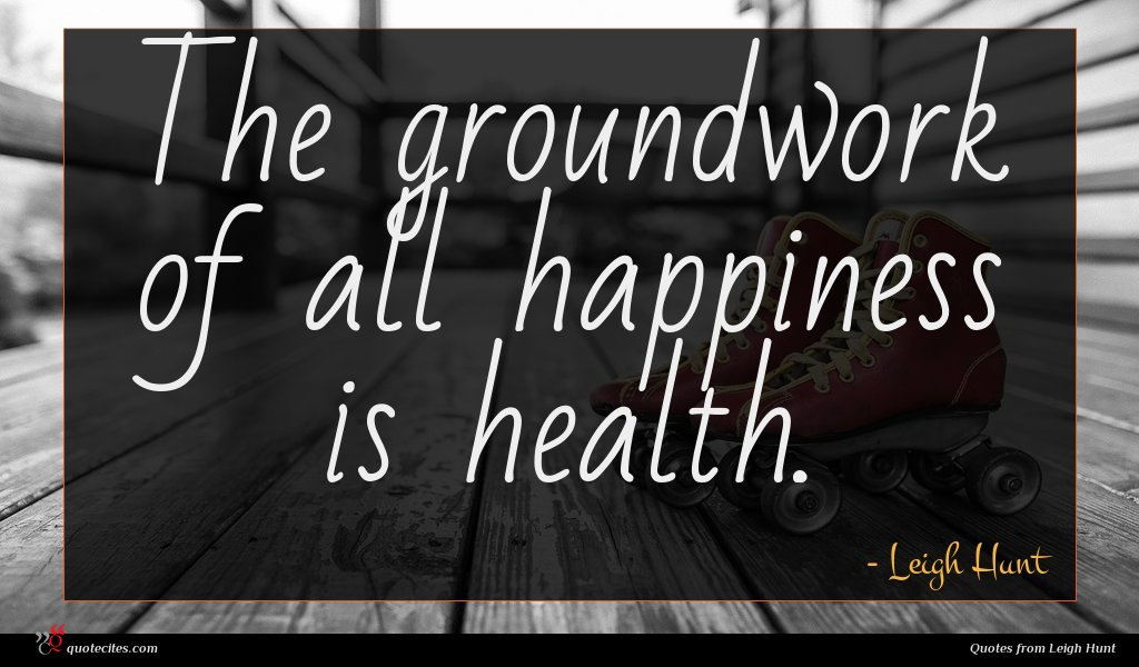 The groundwork of all happiness is health.