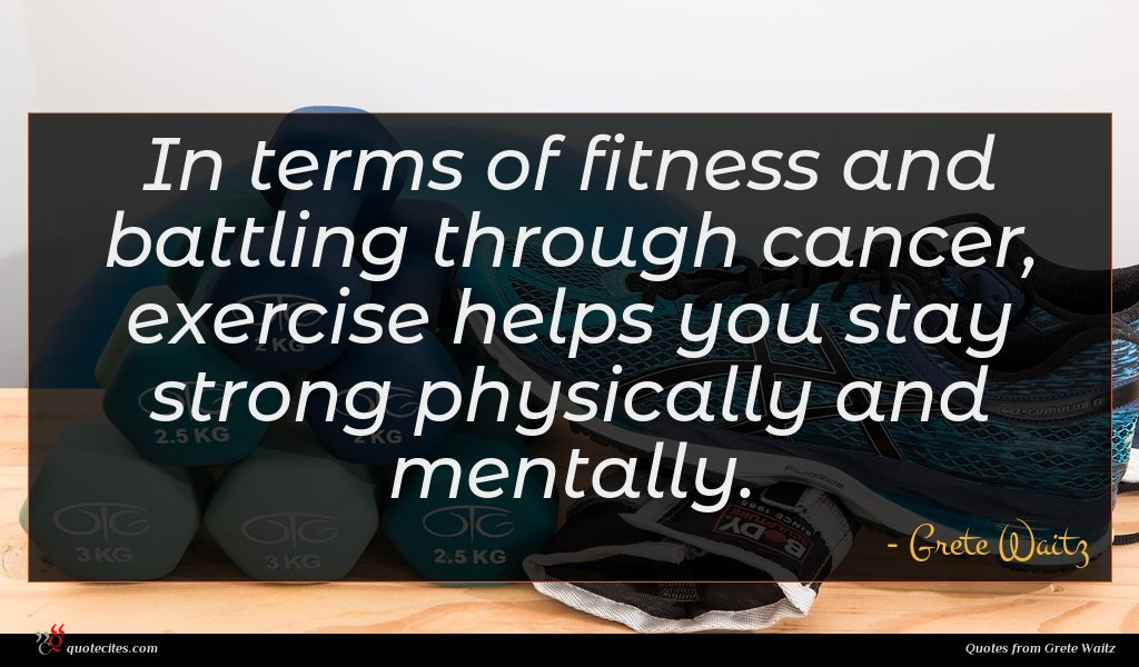 In terms of fitness and battling through cancer, exercise helps you stay strong physically and mentally.