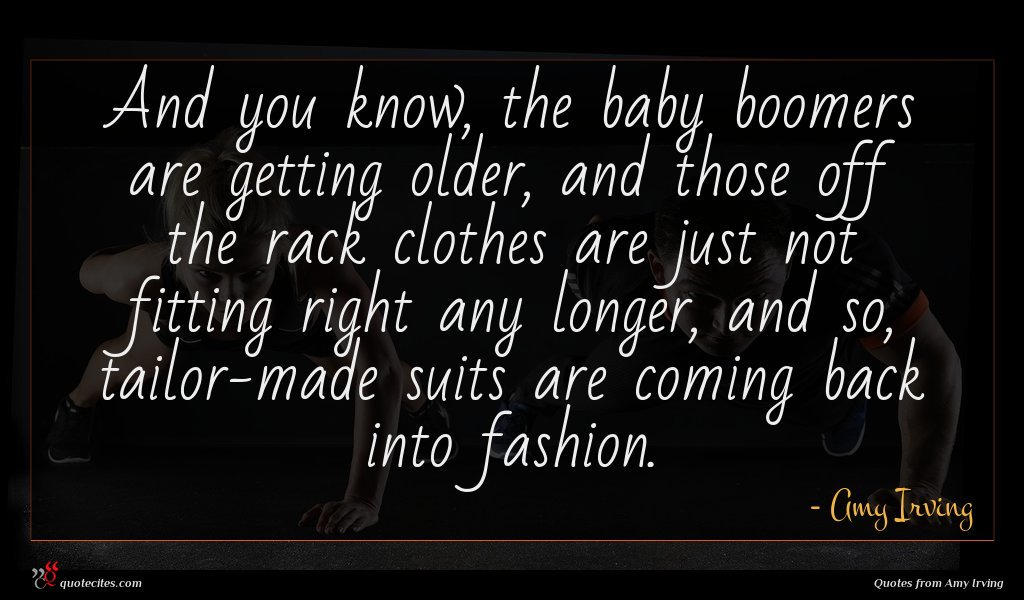 And you know, the baby boomers are getting older, and those off the rack clothes are just not fitting right any longer, and so, tailor-made suits are coming back into fashion.