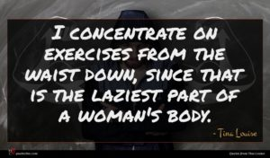 Tina Louise quote : I concentrate on exercises ...