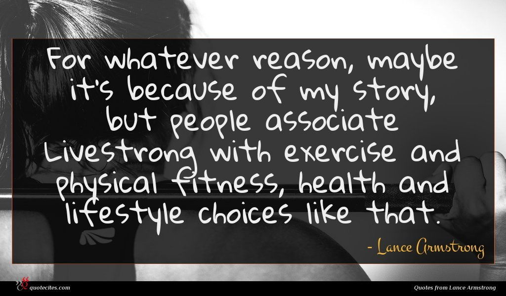 For whatever reason, maybe it's because of my story, but people associate Livestrong with exercise and physical fitness, health and lifestyle choices like that.