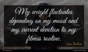 Lena Dunham quote : My weight fluctuates depending ...