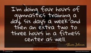 Shawn Johnson quote : I'm doing four hours ...