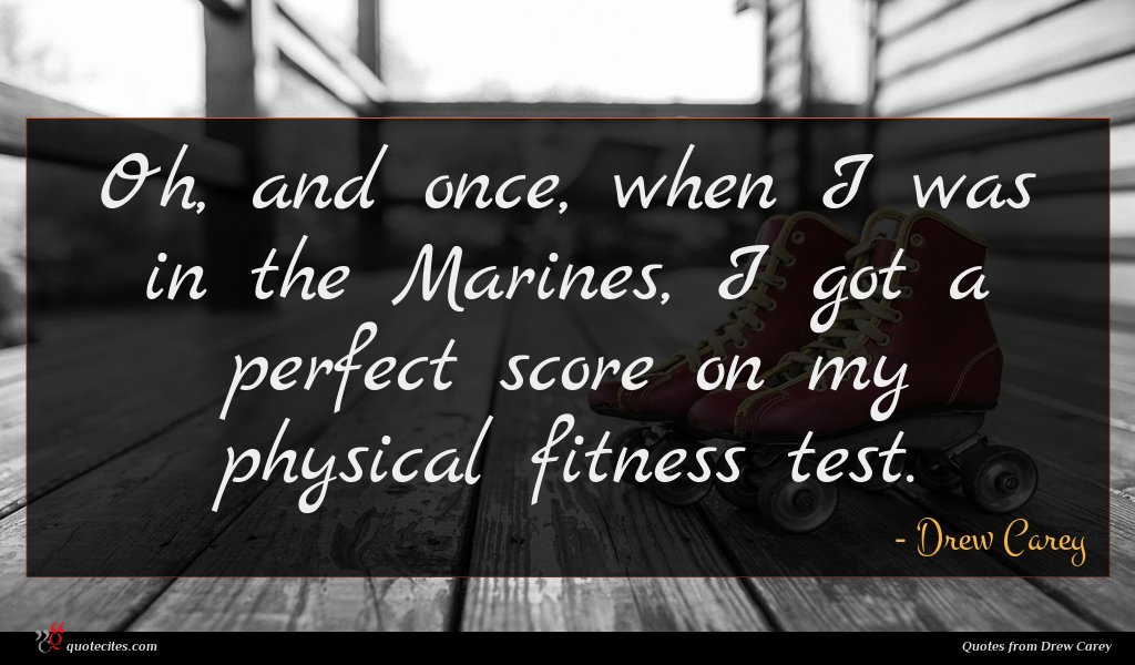Oh, and once, when I was in the Marines, I got a perfect score on my physical fitness test.