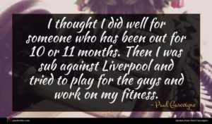 Paul Gascoigne quote : I thought I did ...