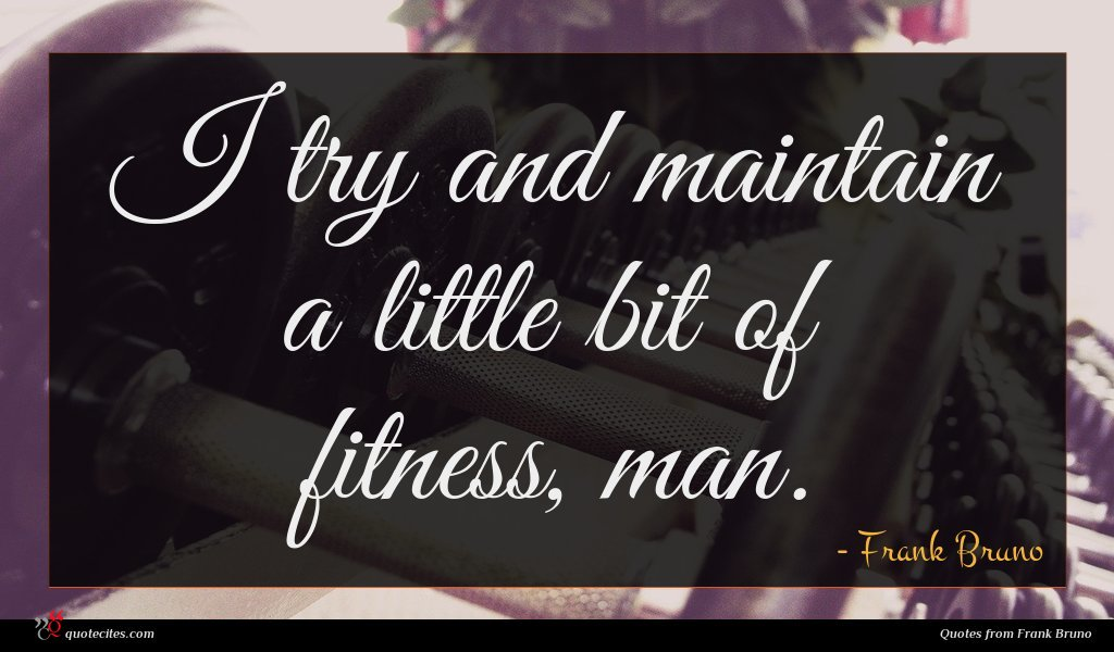 I try and maintain a little bit of fitness, man.