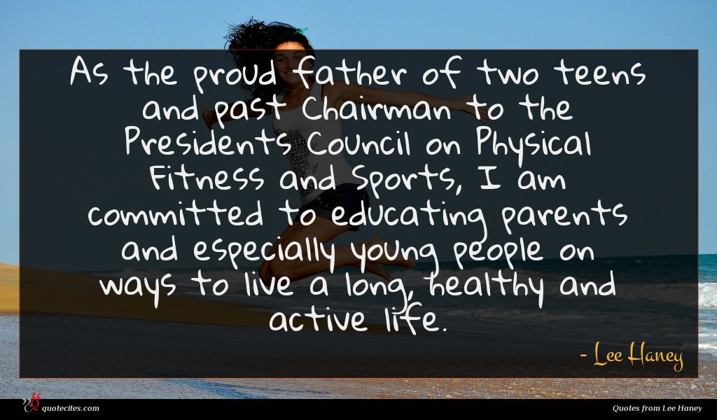 As the proud father of two teens and past Chairman to the Presidents Council on Physical Fitness and Sports, I am committed to educating parents and especially young people on ways to live a long, healthy and active life.