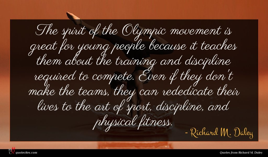The spirit of the Olympic movement is great for young people because it teaches them about the training and discipline required to compete. Even if they don't make the teams, they can rededicate their lives to the art of sport, discipline, and physical fitness.
