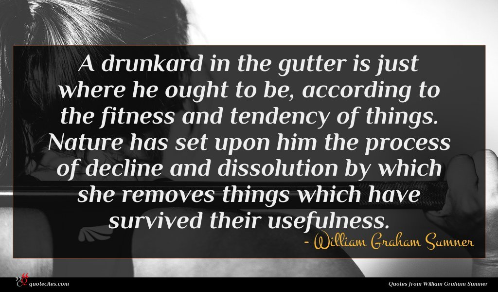 A drunkard in the gutter is just where he ought to be, according to the fitness and tendency of things. Nature has set upon him the process of decline and dissolution by which she removes things which have survived their usefulness.
