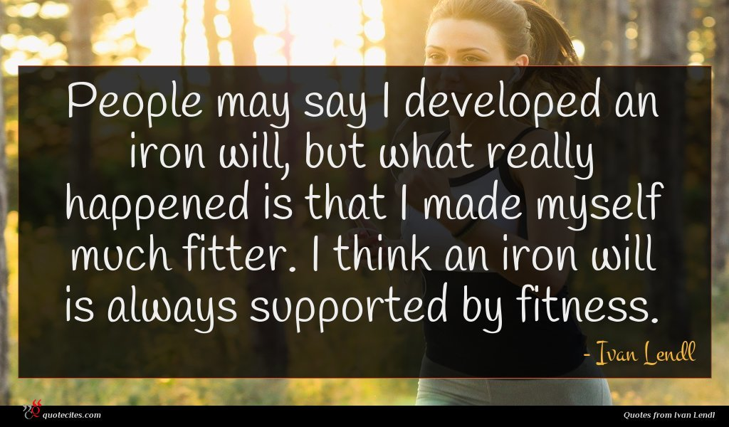 People may say I developed an iron will, but what really happened is that I made myself much fitter. I think an iron will is always supported by fitness.