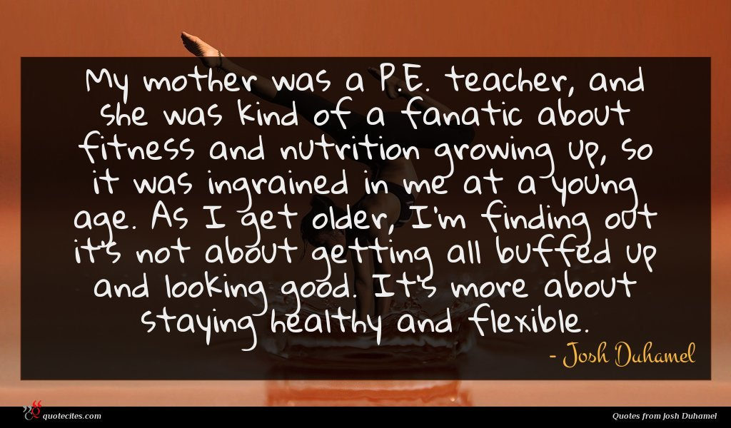 My mother was a P.E. teacher, and she was kind of a fanatic about fitness and nutrition growing up, so it was ingrained in me at a young age. As I get older, I'm finding out it's not about getting all buffed up and looking good. It's more about staying healthy and flexible.