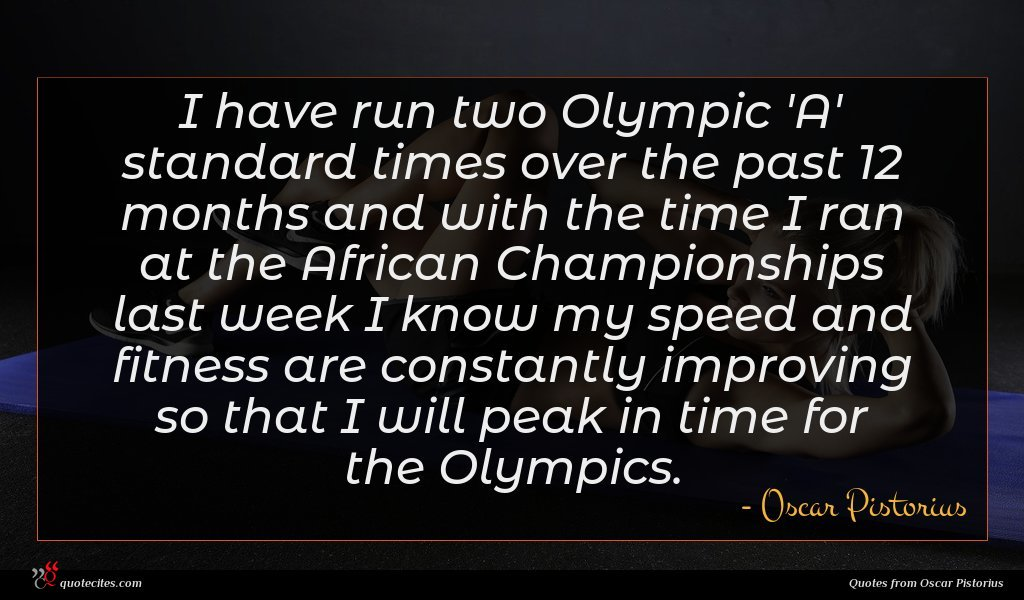 I have run two Olympic 'A' standard times over the past 12 months and with the time I ran at the African Championships last week I know my speed and fitness are constantly improving so that I will peak in time for the Olympics.