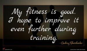 Andriy Shevchenko quote : My fitness is good ...