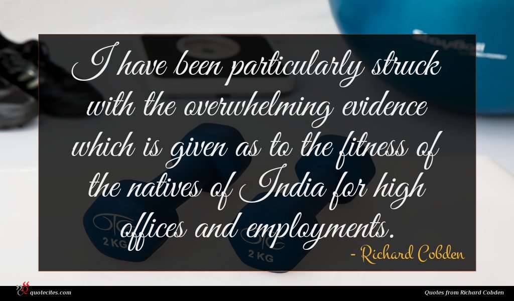I have been particularly struck with the overwhelming evidence which is given as to the fitness of the natives of India for high offices and employments.