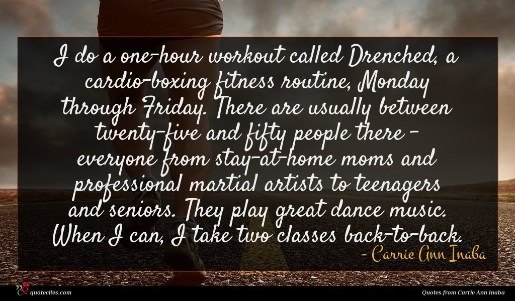 I do a one-hour workout called Drenched, a cardio-boxing fitness routine, Monday through Friday. There are usually between twenty-five and fifty people there - everyone from stay-at-home moms and professional martial artists to teenagers and seniors. They play great dance music. When I can, I take two classes back-to-back.