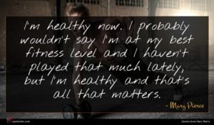 Mary Pierce quote : I'm healthy now I ...