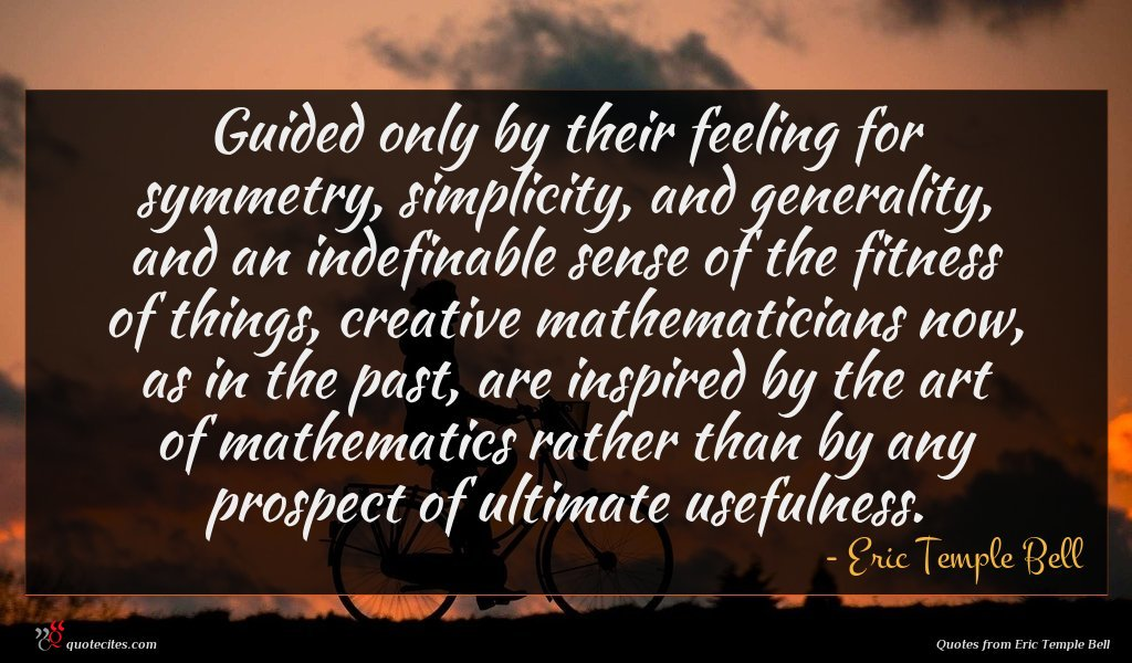 Guided only by their feeling for symmetry, simplicity, and generality, and an indefinable sense of the fitness of things, creative mathematicians now, as in the past, are inspired by the art of mathematics rather than by any prospect of ultimate usefulness.