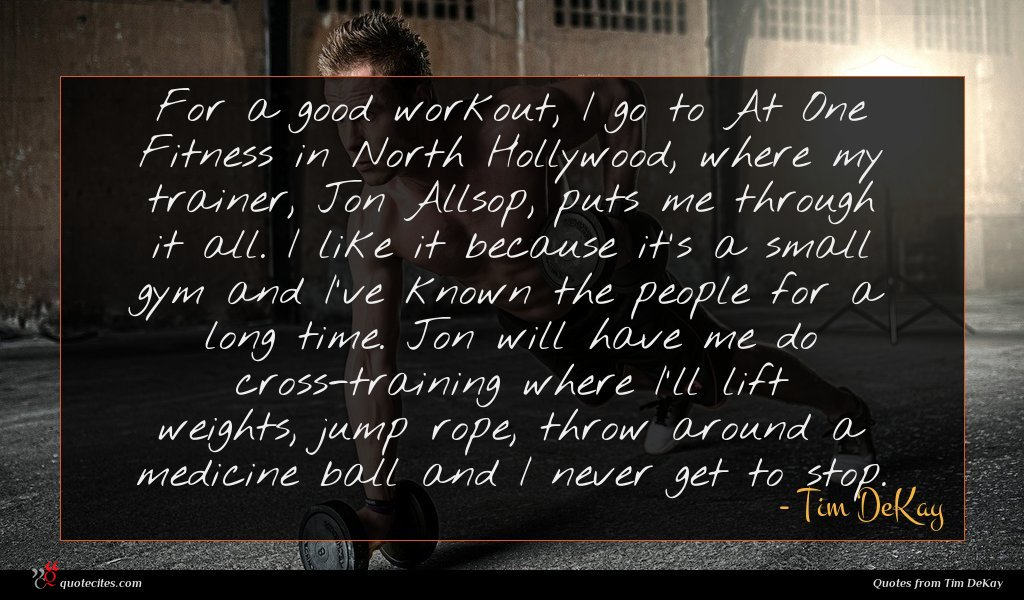 For a good workout, I go to At One Fitness in North Hollywood, where my trainer, Jon Allsop, puts me through it all. I like it because it's a small gym and I've known the people for a long time. Jon will have me do cross-training where I'll lift weights, jump rope, throw around a medicine ball and I never get to stop.
