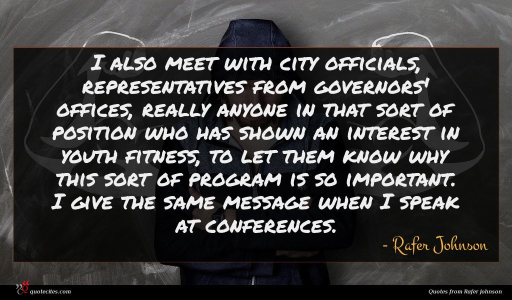 I also meet with city officials, representatives from governors' offices, really anyone in that sort of position who has shown an interest in youth fitness, to let them know why this sort of program is so important. I give the same message when I speak at conferences.