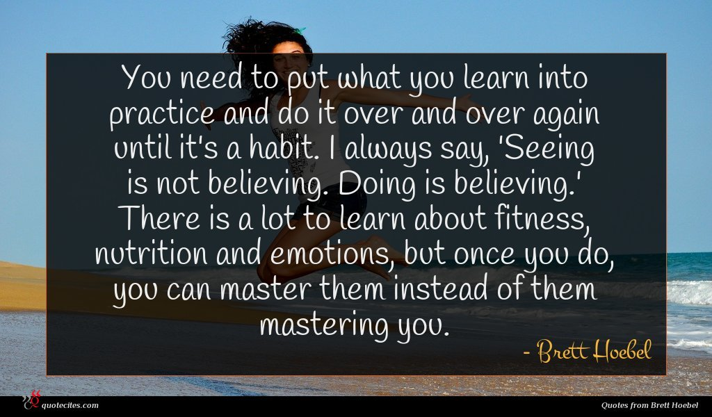 You need to put what you learn into practice and do it over and over again until it's a habit. I always say, 'Seeing is not believing. Doing is believing.' There is a lot to learn about fitness, nutrition and emotions, but once you do, you can master them instead of them mastering you.