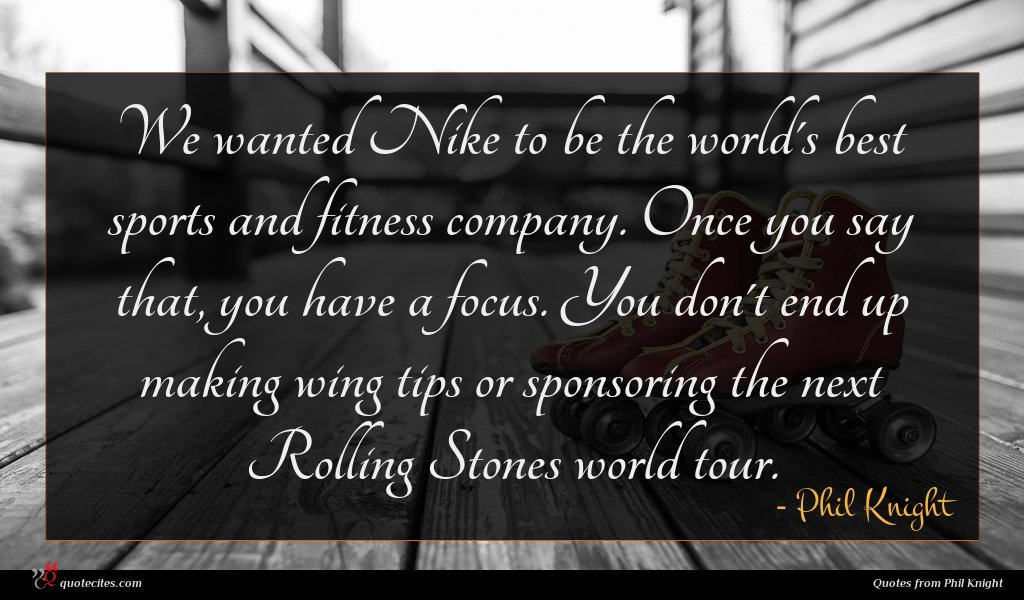 We wanted Nike to be the world's best sports and fitness company. Once you say that, you have a focus. You don't end up making wing tips or sponsoring the next Rolling Stones world tour.