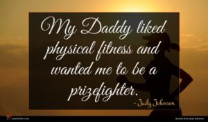 Judy Johnson quote : My Daddy liked physical ...