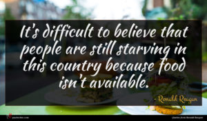 Ronald Reagan quote : It's difficult to believe ...