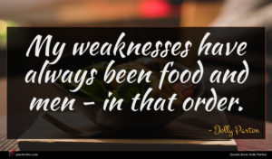 Dolly Parton quote : My weaknesses have always ...