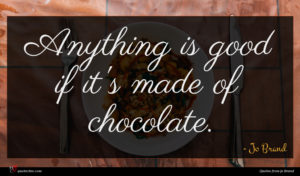 Jo Brand quote : Anything is good if ...