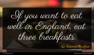 W. Somerset Maugham quote : If you want to ...