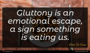 Peter De Vries quote : Gluttony is an emotional ...
