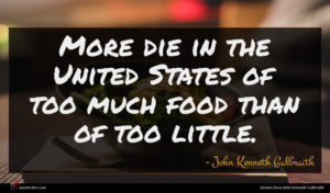 John Kenneth Galbraith quote : More die in the ...