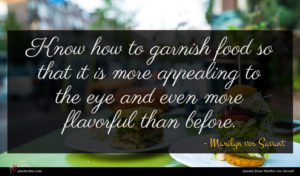 Marilyn vos Savant quote : Know how to garnish ...